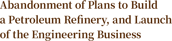 Abandonment of Plans to Build a Petroleum Refinery, and Launch of the Engineering Business