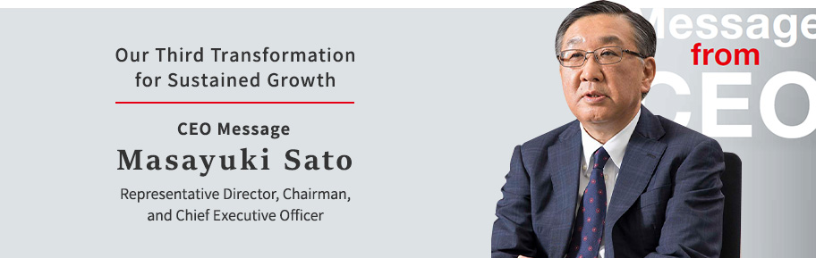 Our Third Transformation for Sustained Growth CEO Message Masayuki Sato Representative Director, Chairman, and Chief Executive Officer