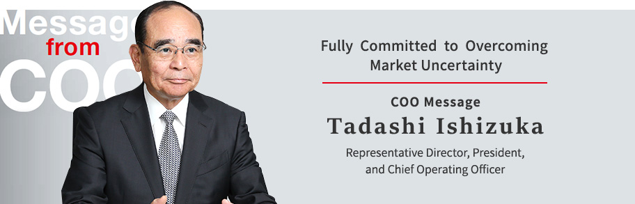 Fully Committed to Overcoming Market Uncertainty COO Message Tadashi Ishizuka Representative Director, President, and Chief Operating Officer