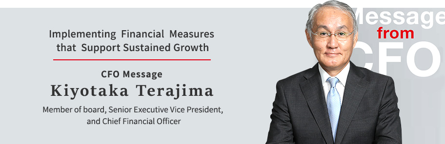 Implementing Financial Measures that Support Sustained Growth CFO Message Kiyotaka Terajima Member of board, Senior Executive Vice President, and Chief Financial Officer